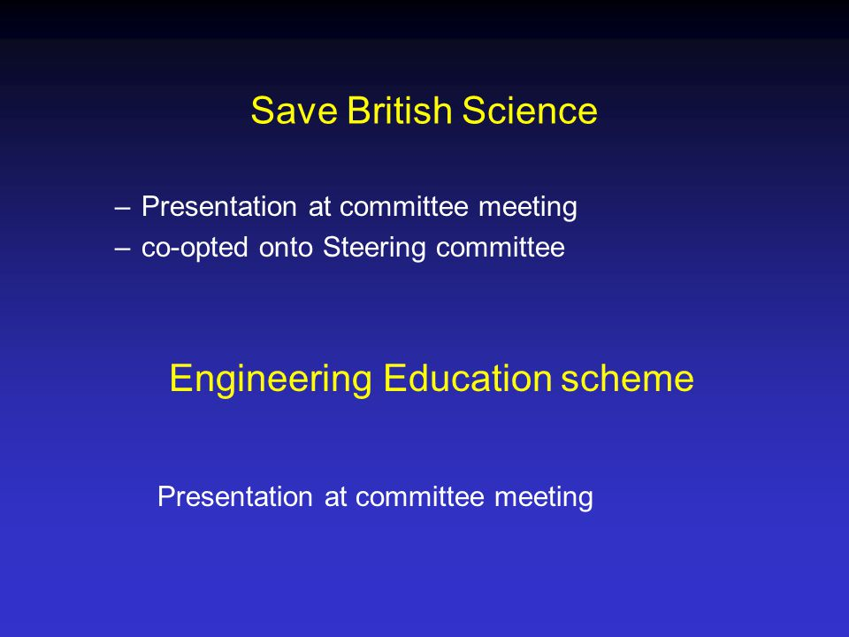 Save British Science –Presentation at committee meeting –co-opted onto Steering committee Engineering Education scheme Presentation at committee meeting
