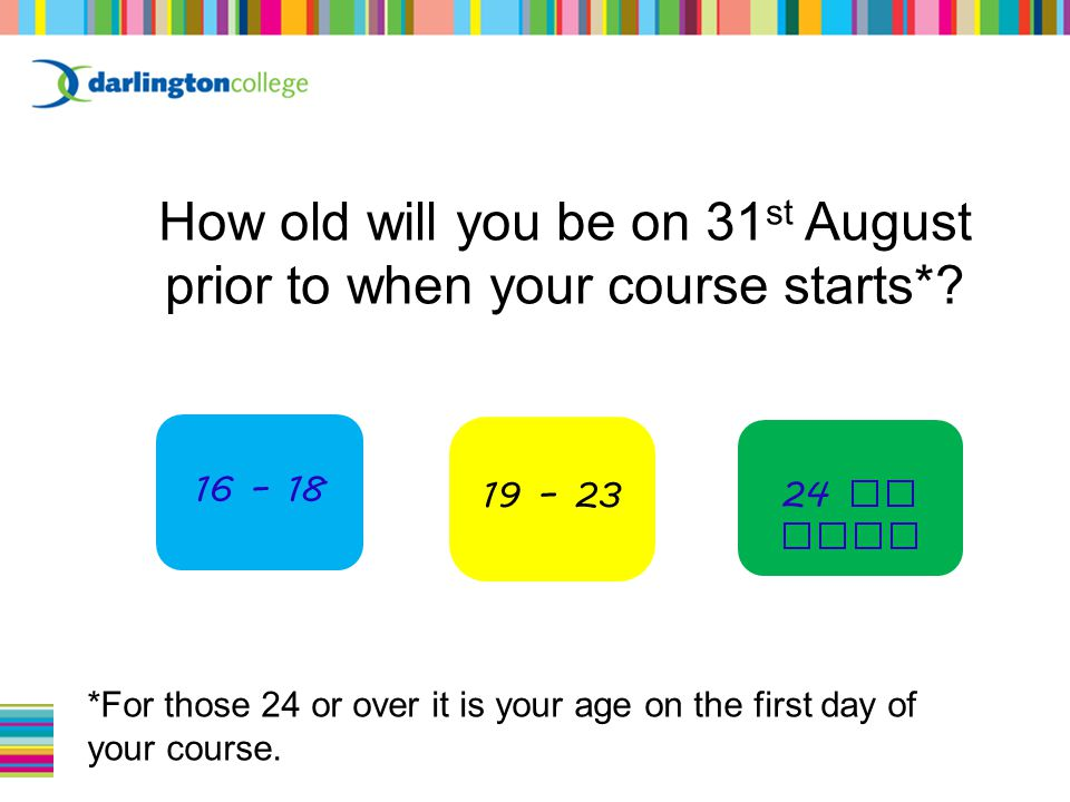 16 – 18 24 or over 19 – 23 How old will you be on 31 st August prior to when your course starts*.