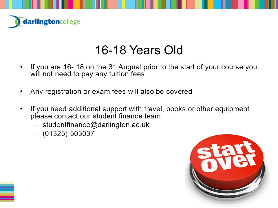If you are 16- 18 on the 31 August prior to the start of your course you will not need to pay any tuition fees Any registration or exam fees will also be covered If you need additional support with travel, books or other equipment please contact our student finance team –studentfinance@darlington.ac.uk –(01325) 503037 16-18 Years Old