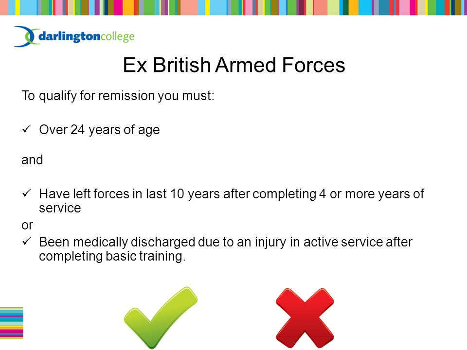 To qualify for remission you must: Over 24 years of age and Have left forces in last 10 years after completing 4 or more years of service or Been medically discharged due to an injury in active service after completing basic training.