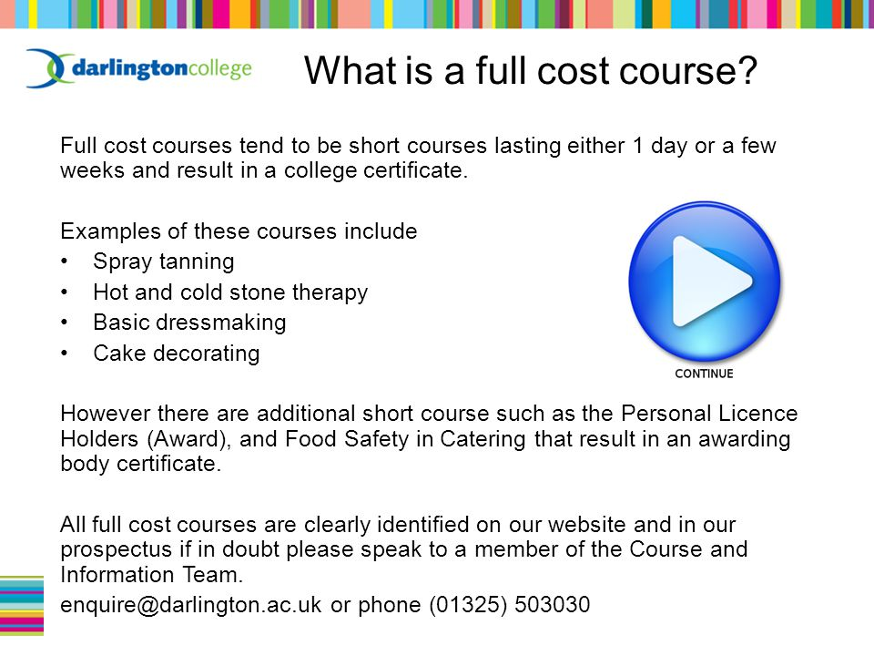 Full cost courses tend to be short courses lasting either 1 day or a few weeks and result in a college certificate.