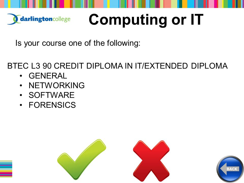Computing or IT Is your course one of the following: BTEC L3 90 CREDIT DIPLOMA IN IT/EXTENDED DIPLOMA GENERAL NETWORKING SOFTWARE FORENSICS
