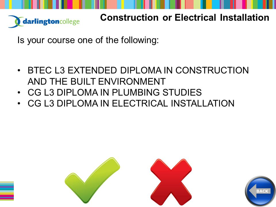 Construction or Electrical Installation Is your course one of the following: BTEC L3 EXTENDED DIPLOMA IN CONSTRUCTION AND THE BUILT ENVIRONMENT CG L3 DIPLOMA IN PLUMBING STUDIES CG L3 DIPLOMA IN ELECTRICAL INSTALLATION