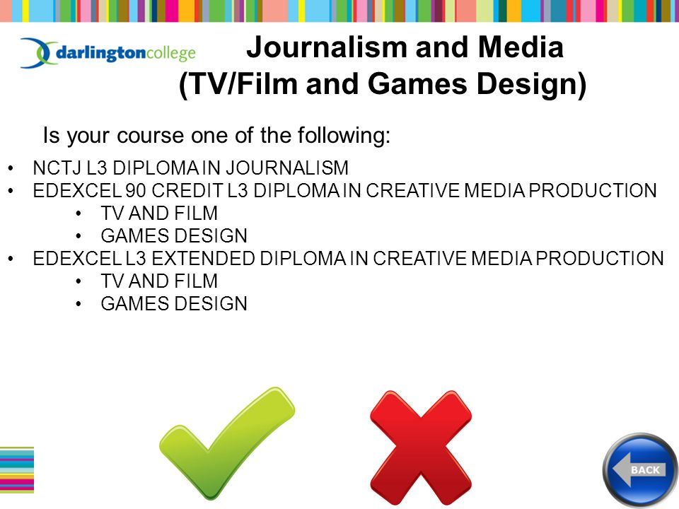 Journalism and Media (TV/Film and Games Design) Is your course one of the following: NCTJ L3 DIPLOMA IN JOURNALISM EDEXCEL 90 CREDIT L3 DIPLOMA IN CREATIVE MEDIA PRODUCTION TV AND FILM GAMES DESIGN EDEXCEL L3 EXTENDED DIPLOMA IN CREATIVE MEDIA PRODUCTION TV AND FILM GAMES DESIGN