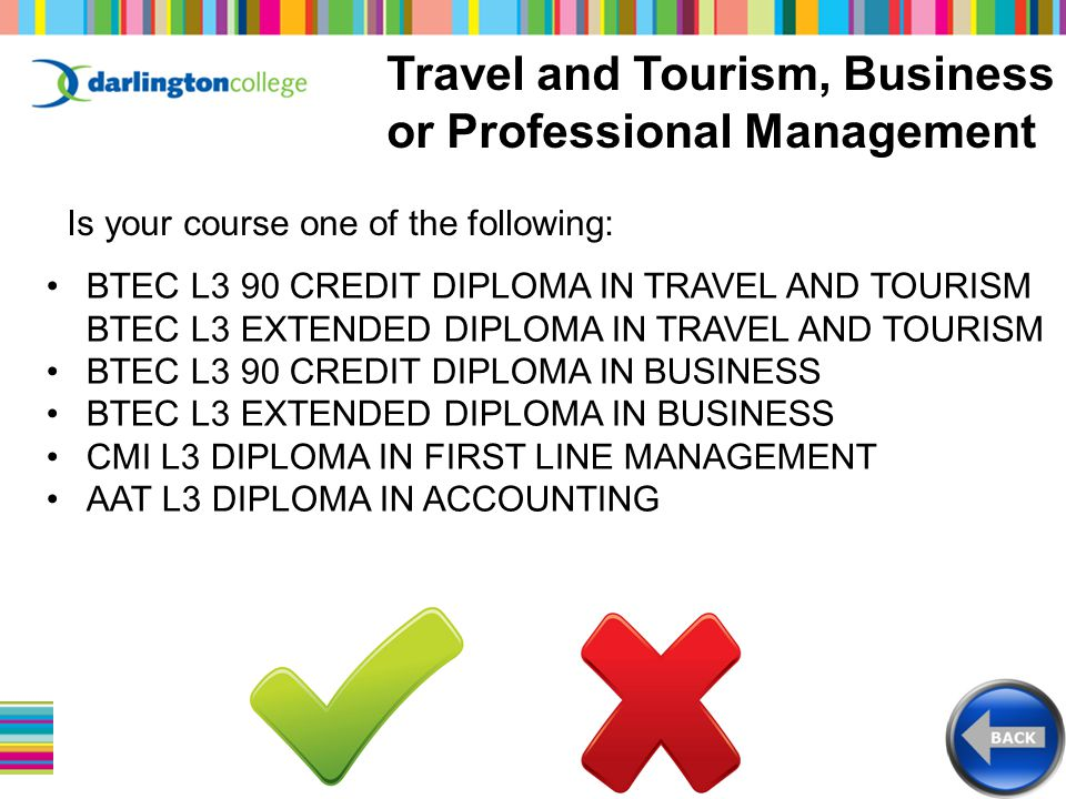 Travel and Tourism, Business or Professional Management Is your course one of the following: BTEC L3 90 CREDIT DIPLOMA IN TRAVEL AND TOURISM BTEC L3 EXTENDED DIPLOMA IN TRAVEL AND TOURISM BTEC L3 90 CREDIT DIPLOMA IN BUSINESS BTEC L3 EXTENDED DIPLOMA IN BUSINESS CMI L3 DIPLOMA IN FIRST LINE MANAGEMENT AAT L3 DIPLOMA IN ACCOUNTING