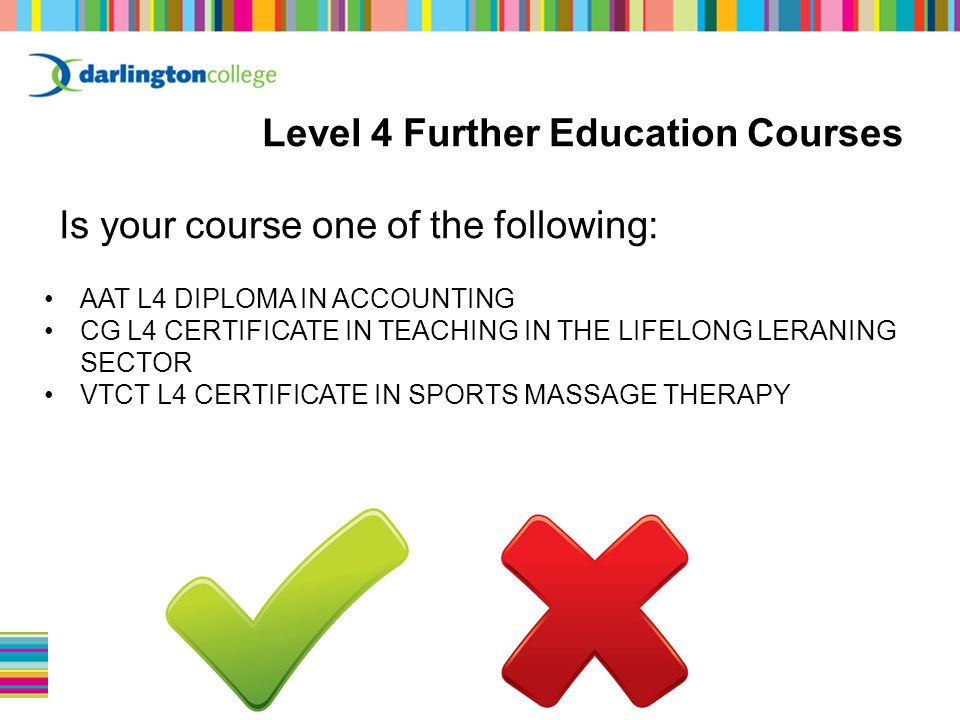 Level 4 Further Education Courses Is your course one of the following: AAT L4 DIPLOMA IN ACCOUNTING CG L4 CERTIFICATE IN TEACHING IN THE LIFELONG LERANING SECTOR VTCT L4 CERTIFICATE IN SPORTS MASSAGE THERAPY