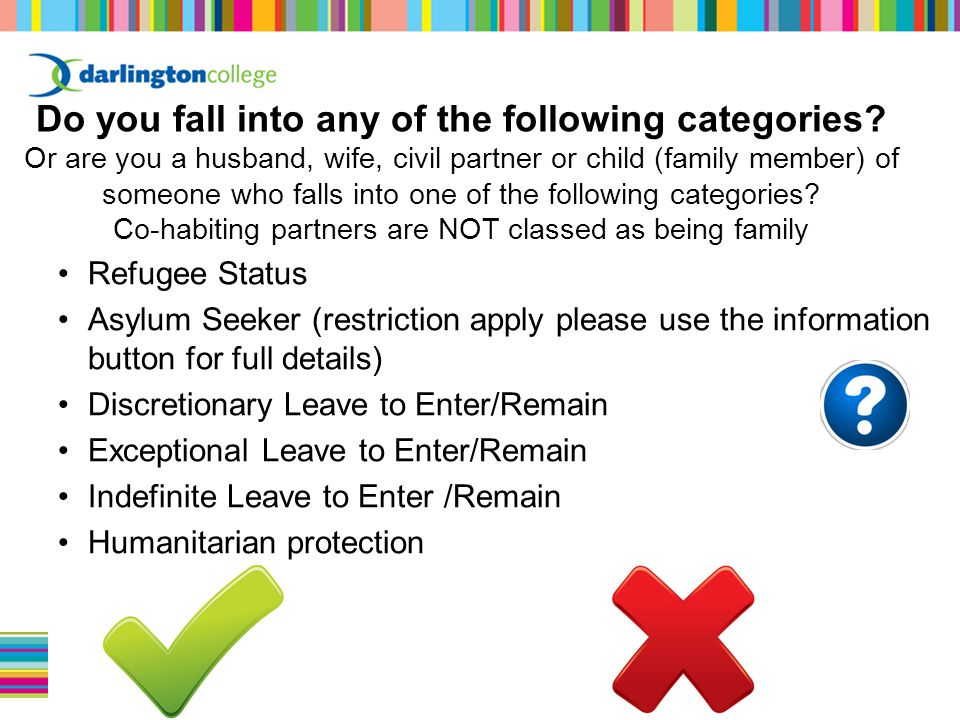 Refugee Status Asylum Seeker (restriction apply please use the information button for full details) Discretionary Leave to Enter/Remain Exceptional Leave to Enter/Remain Indefinite Leave to Enter /Remain Humanitarian protection Do you fall into any of the following categories.
