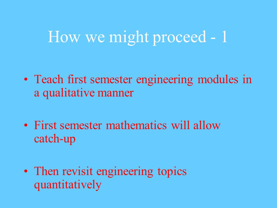 How we might proceed - 1 Teach first semester engineering modules in a qualitative manner First semester mathematics will allow catch-up Then revisit engineering topics quantitatively
