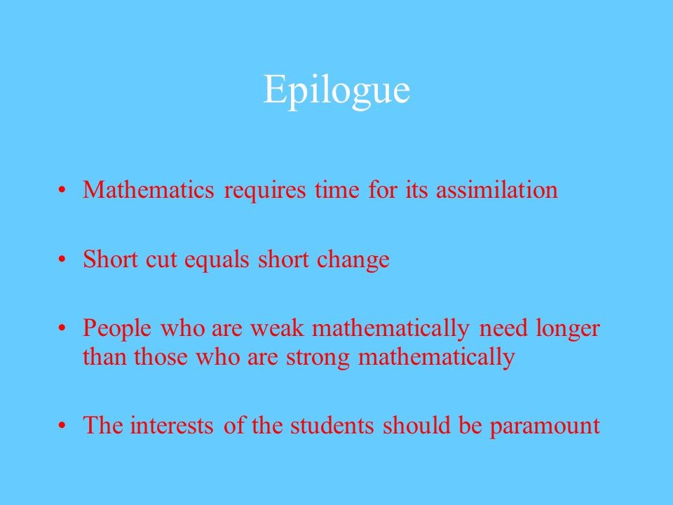 Epilogue Mathematics requires time for its assimilation Short cut equals short change People who are weak mathematically need longer than those who are strong mathematically The interests of the students should be paramount