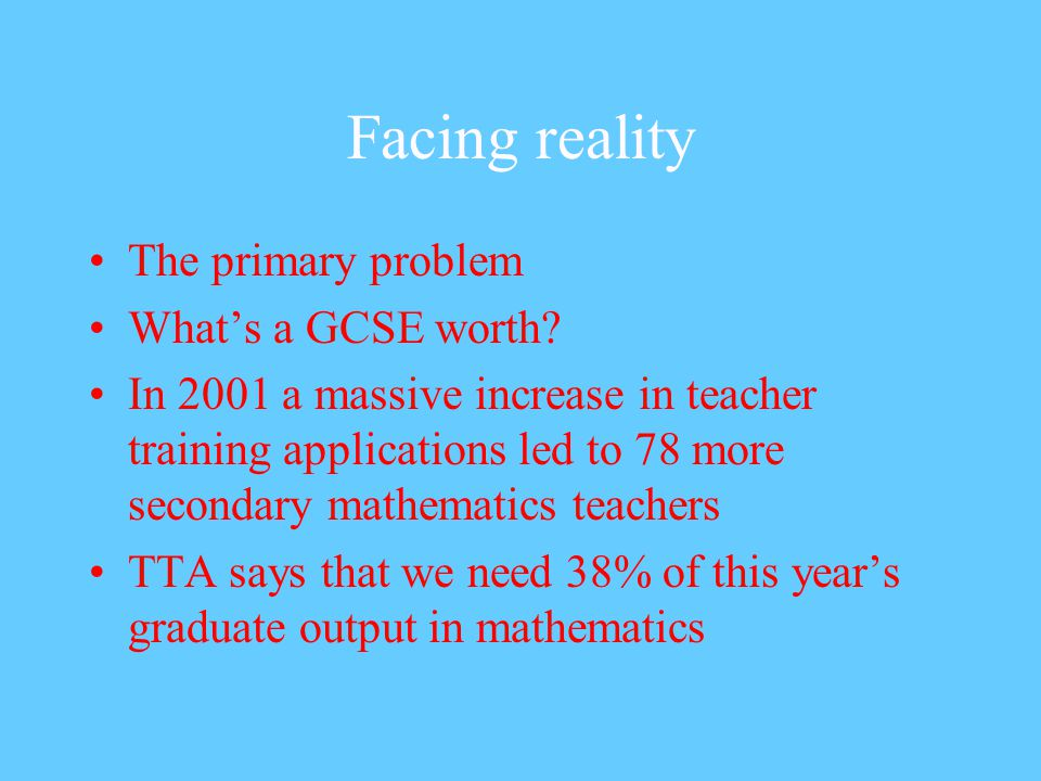Facing reality The primary problem What's a GCSE worth.