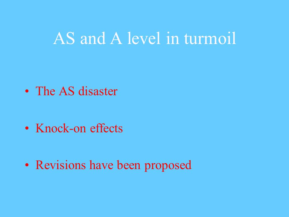 AS and A level in turmoil The AS disaster Knock-on effects Revisions have been proposed