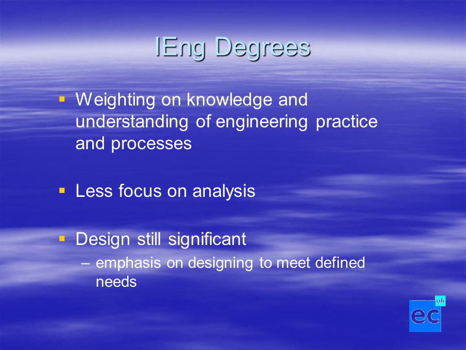 IEng Degrees   Weighting on knowledge and understanding of engineering practice and processes   Less focus on analysis   Design still significan