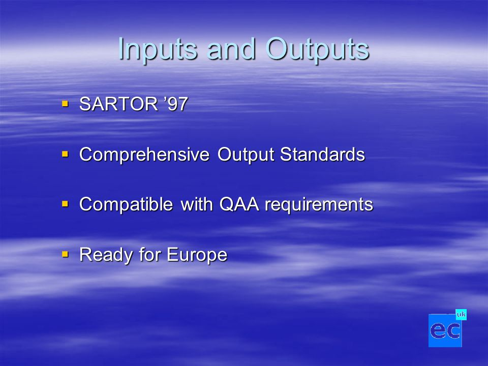 Inputs and Outputs  SARTOR '97  Comprehensive Output Standards  Compatible with QAA requirements  Ready for Europe
