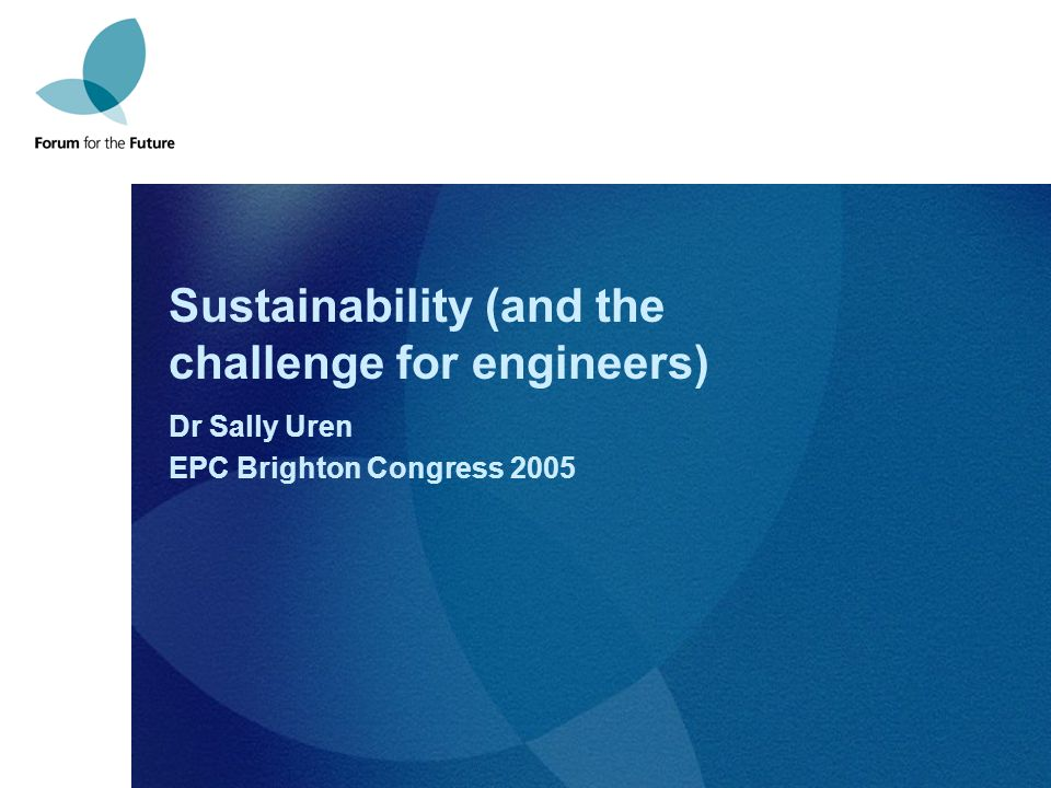 Sustainability (and the challenge for engineers) Dr Sally Uren EPC Brighton Congress 2005