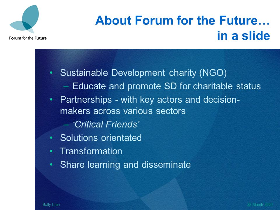 Sally Uren22 March 2005 About Forum for the Future… in a slide Sustainable Development charity (NGO) –Educate and promote SD for charitable status Partnerships - with key actors and decision- makers across various sectors –'Critical Friends' Solutions orientated Transformation Share learning and disseminate