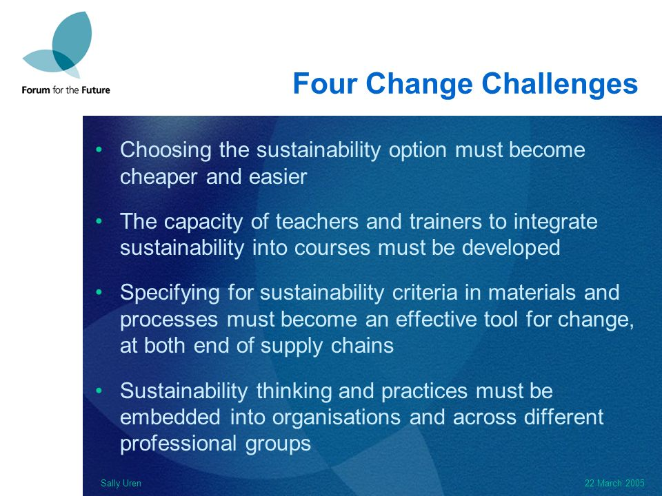 Sally Uren22 March 2005 Four Change Challenges Choosing the sustainability option must become cheaper and easier The capacity of teachers and trainers to integrate sustainability into courses must be developed Specifying for sustainability criteria in materials and processes must become an effective tool for change, at both end of supply chains Sustainability thinking and practices must be embedded into organisations and across different professional groups