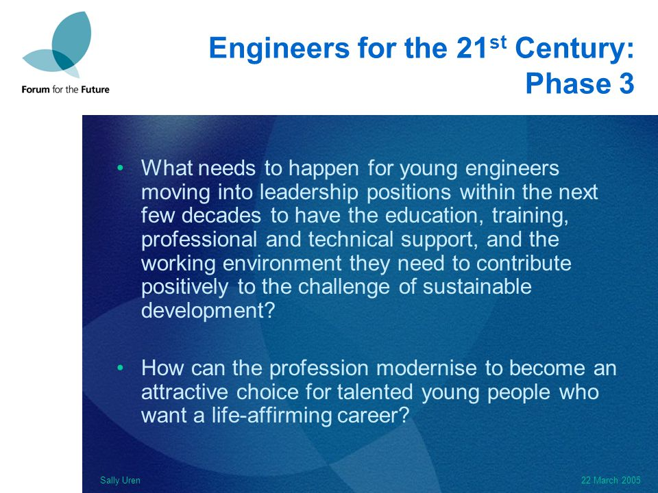 Sally Uren22 March 2005 Engineers for the 21 st Century: Phase 3 What needs to happen for young engineers moving into leadership positions within the next few decades to have the education, training, professional and technical support, and the working environment they need to contribute positively to the challenge of sustainable development.