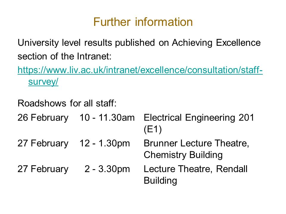 Further information University level results published on Achieving Excellence section of the Intranet: https://www.liv.ac.uk/intranet/excellence/consultation/staff- survey/ Roadshows for all staff: 26 February10 - 11.30amElectrical Engineering 201 (E1) 27 February12 - 1.30pmBrunner Lecture Theatre, Chemistry Building 27 February 2 - 3.30pmLecture Theatre, Rendall Building