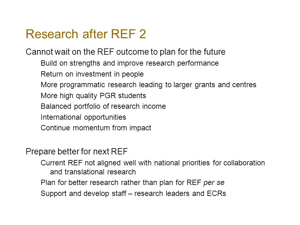 Research after REF 2 Cannot wait on the REF outcome to plan for the future Build on strengths and improve research performance Return on investment in people More programmatic research leading to larger grants and centres More high quality PGR students Balanced portfolio of research income International opportunities Continue momentum from impact Prepare better for next REF Current REF not aligned well with national priorities for collaboration and translational research Plan for better research rather than plan for REF per se Support and develop staff – research leaders and ECRs