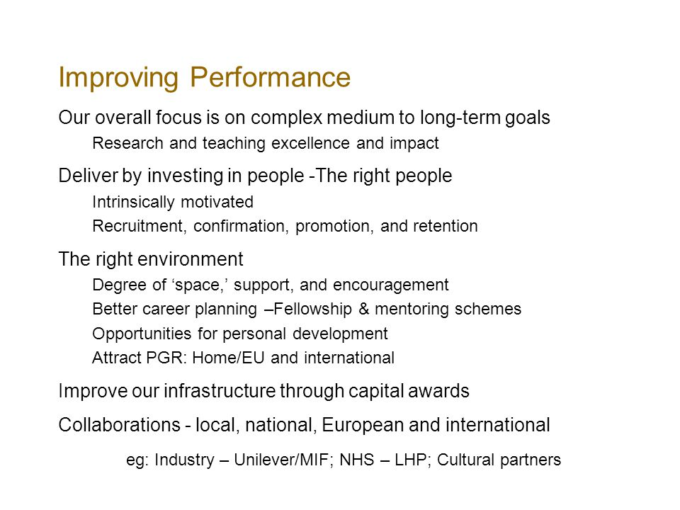Improving Performance Our overall focus is on complex medium to long-term goals Research and teaching excellence and impact Deliver by investing in pe