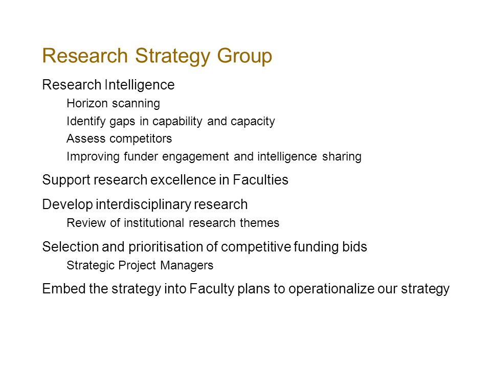 Research Strategy Group Research Intelligence Horizon scanning Identify gaps in capability and capacity Assess competitors Improving funder engagement