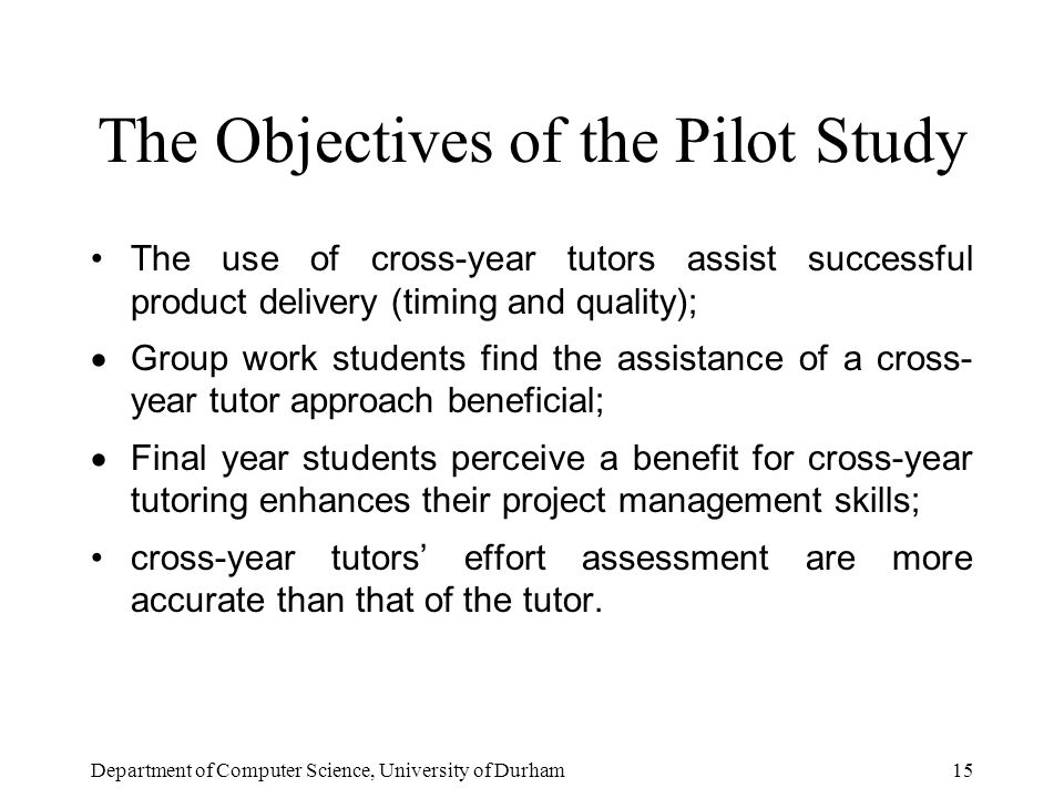 Department of Computer Science, University of Durham15 The Objectives of the Pilot Study The use of cross-year tutors assist successful product delivery (timing and quality);  Group work students find the assistance of a cross- year tutor approach beneficial;  Final year students perceive a benefit for cross-year tutoring enhances their project management skills; cross-year tutors' effort assessment are more accurate than that of the tutor.