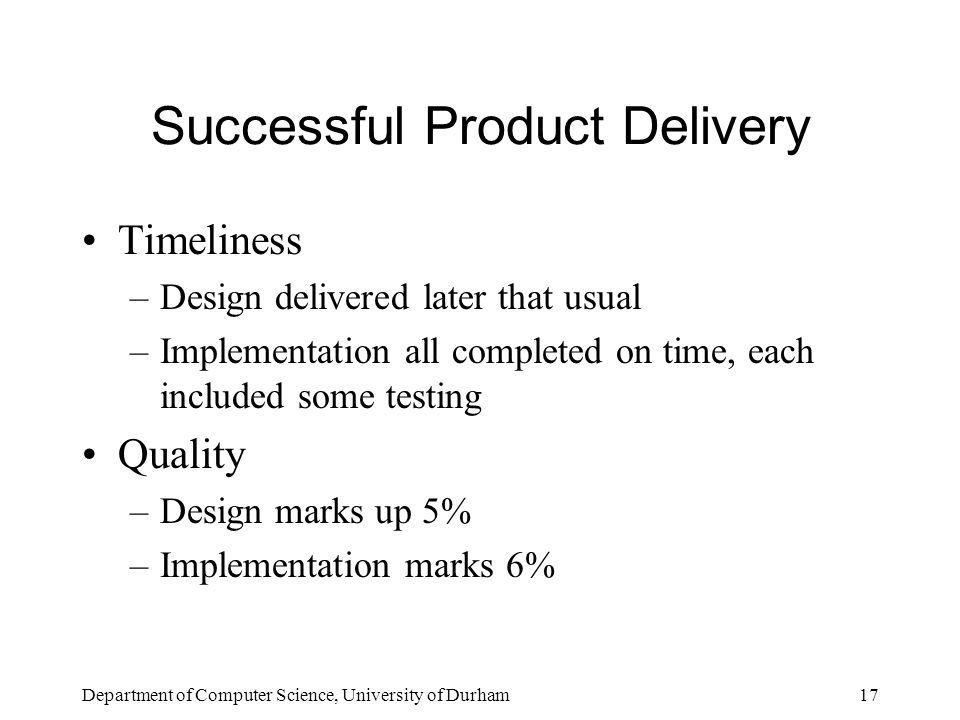 Department of Computer Science, University of Durham17 Successful Product Delivery Timeliness –Design delivered later that usual –Implementation all completed on time, each included some testing Quality –Design marks up 5% –Implementation marks 6%