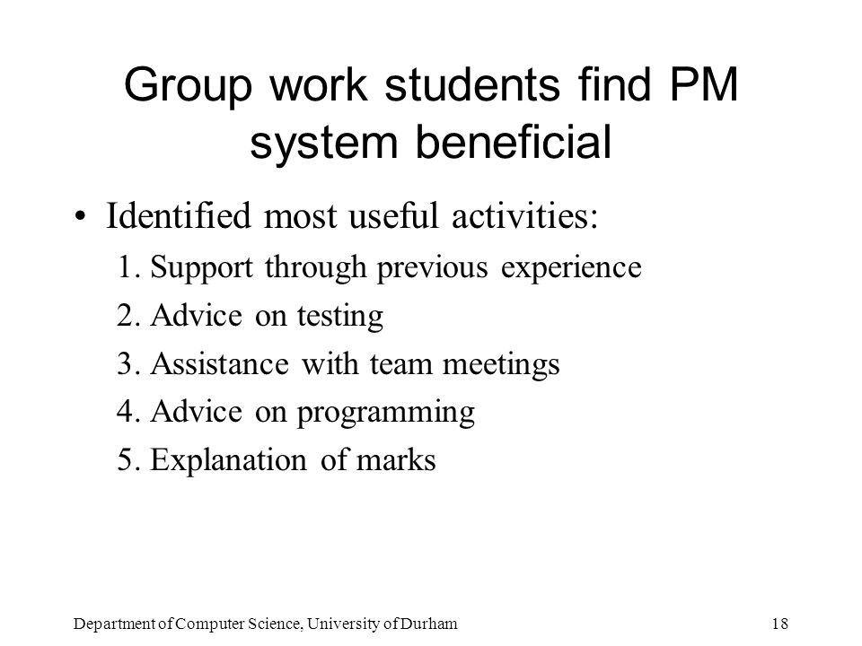Department of Computer Science, University of Durham18 Group work students find PM system beneficial Identified most useful activities: 1.
