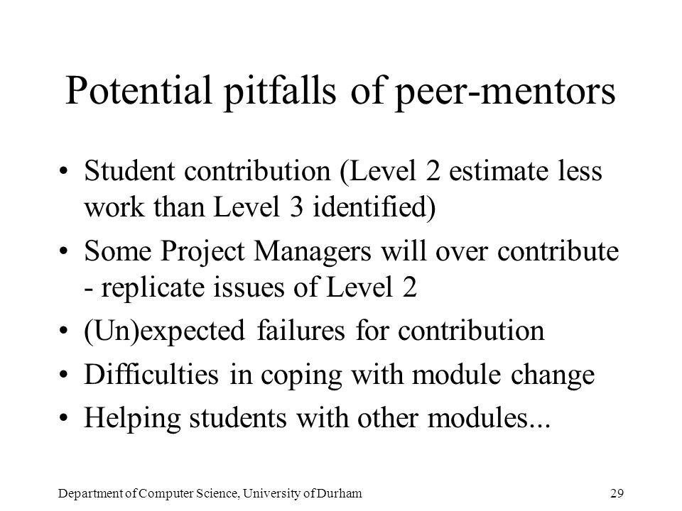 Department of Computer Science, University of Durham29 Potential pitfalls of peer-mentors Student contribution (Level 2 estimate less work than Level 3 identified) Some Project Managers will over contribute - replicate issues of Level 2 (Un)expected failures for contribution Difficulties in coping with module change Helping students with other modules...