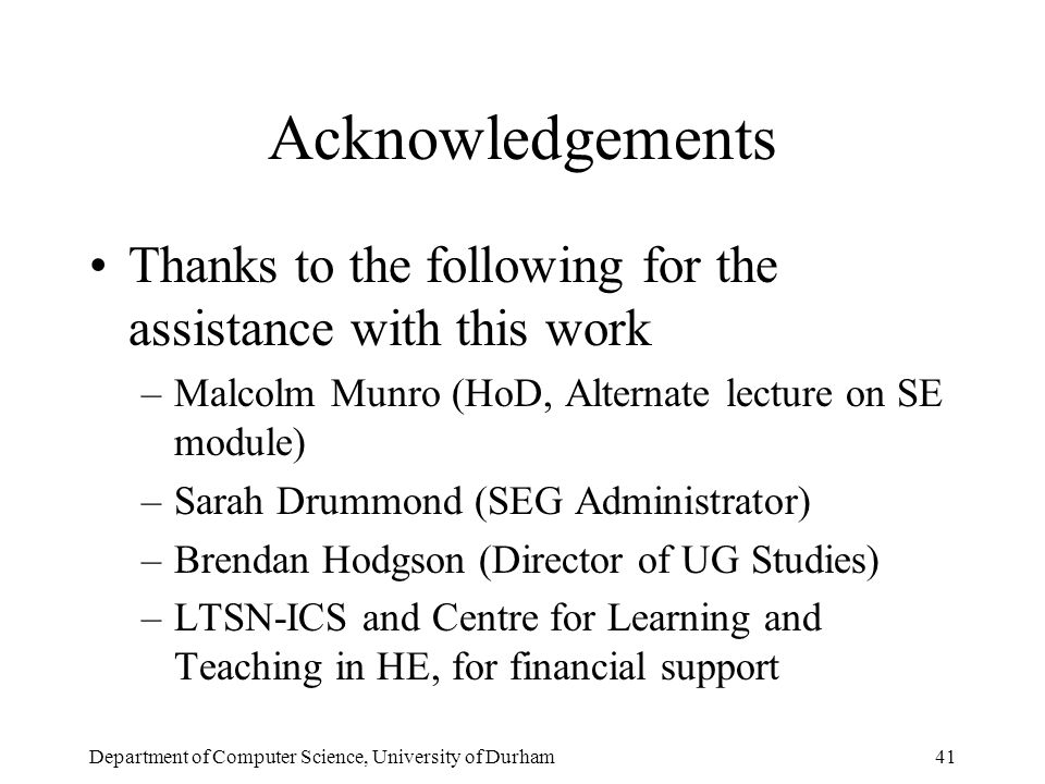 Department of Computer Science, University of Durham41 Acknowledgements Thanks to the following for the assistance with this work –Malcolm Munro (HoD, Alternate lecture on SE module) –Sarah Drummond (SEG Administrator) –Brendan Hodgson (Director of UG Studies) –LTSN-ICS and Centre for Learning and Teaching in HE, for financial support