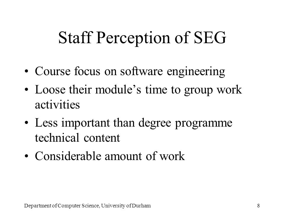 Department of Computer Science, University of Durham8 Staff Perception of SEG Course focus on software engineering Loose their module's time to group work activities Less important than degree programme technical content Considerable amount of work