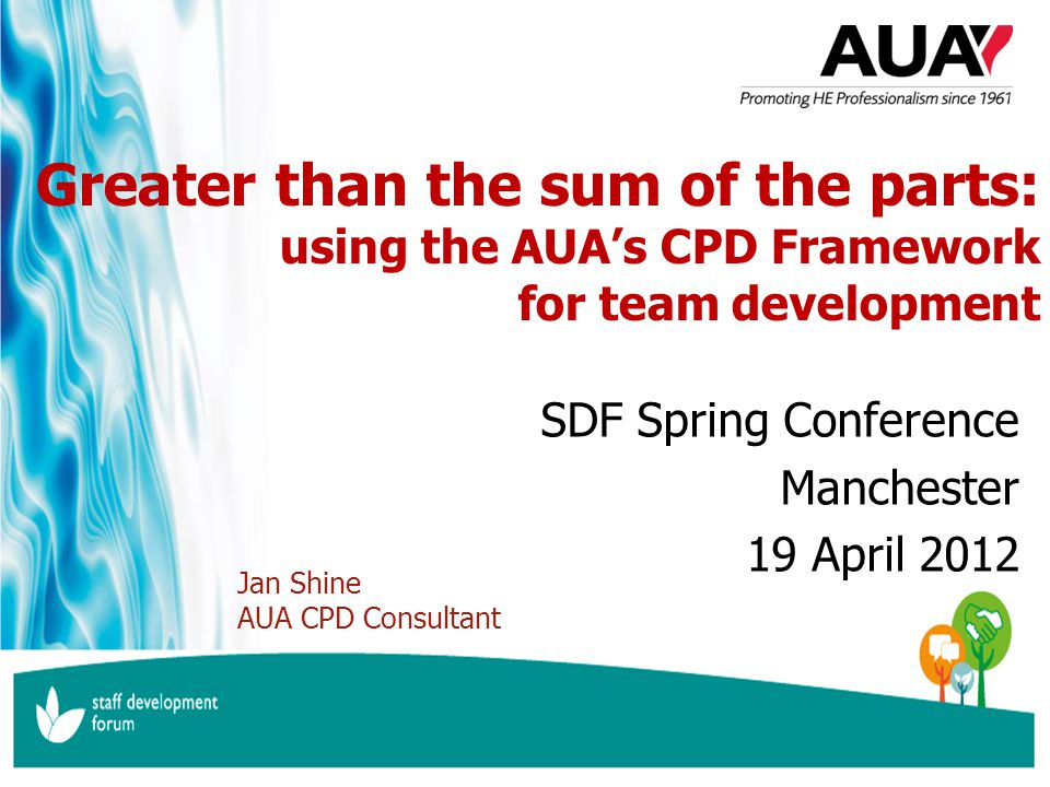 www.aua.ac.uk inspiring professional higher education Greater than the sum of the parts: using the AUA's CPD Framework for team development SDF Spring Conference Manchester 19 April 2012 Jan Shine AUA CPD Consultant