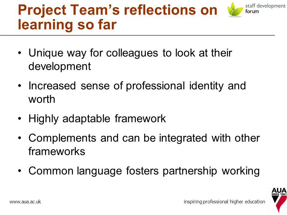 www.aua.ac.uk inspiring professional higher education Project Team's reflections on learning so far Unique way for colleagues to look at their development Increased sense of professional identity and worth Highly adaptable framework Complements and can be integrated with other frameworks Common language fosters partnership working