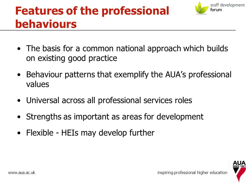 www.aua.ac.uk inspiring professional higher education Features of the professional behaviours The basis for a common national approach which builds on existing good practice Behaviour patterns that exemplify the AUA's professional values Universal across all professional services roles Strengths as important as areas for development Flexible - HEIs may develop further promoting excellence in HE management