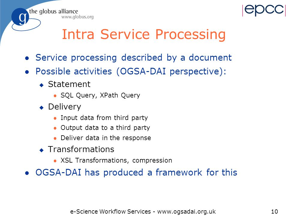 e-Science Workflow Services - www.ogsadai.org.uk10 Intra Service Processing l Service processing described by a document l Possible activities (OGSA-DAI perspective): u Statement l SQL Query, XPath Query u Delivery l Input data from third party l Output data to a third party l Deliver data in the response u Transformations l XSL Transformations, compression l OGSA-DAI has produced a framework for this