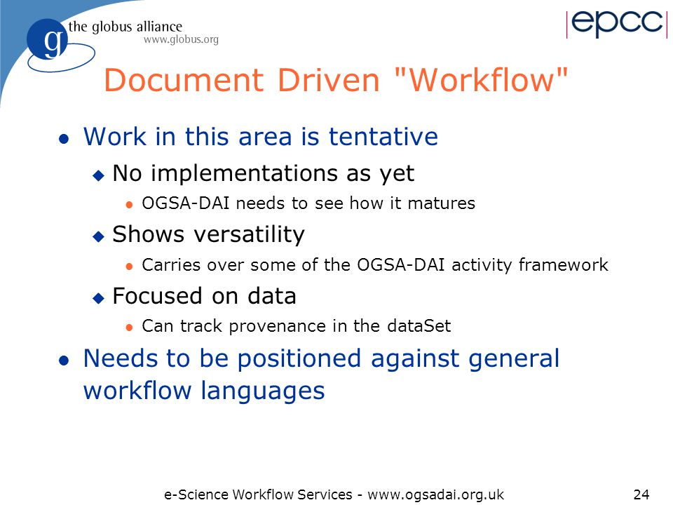 e-Science Workflow Services - www.ogsadai.org.uk24 Document Driven Workflow l Work in this area is tentative u No implementations as yet l OGSA-DAI needs to see how it matures u Shows versatility l Carries over some of the OGSA-DAI activity framework u Focused on data l Can track provenance in the dataSet l Needs to be positioned against general workflow languages