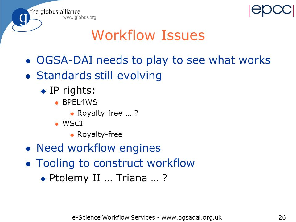 e-Science Workflow Services - www.ogsadai.org.uk26 Workflow Issues l OGSA-DAI needs to play to see what works l Standards still evolving u IP rights: l BPEL4WS u Royalty-free … .