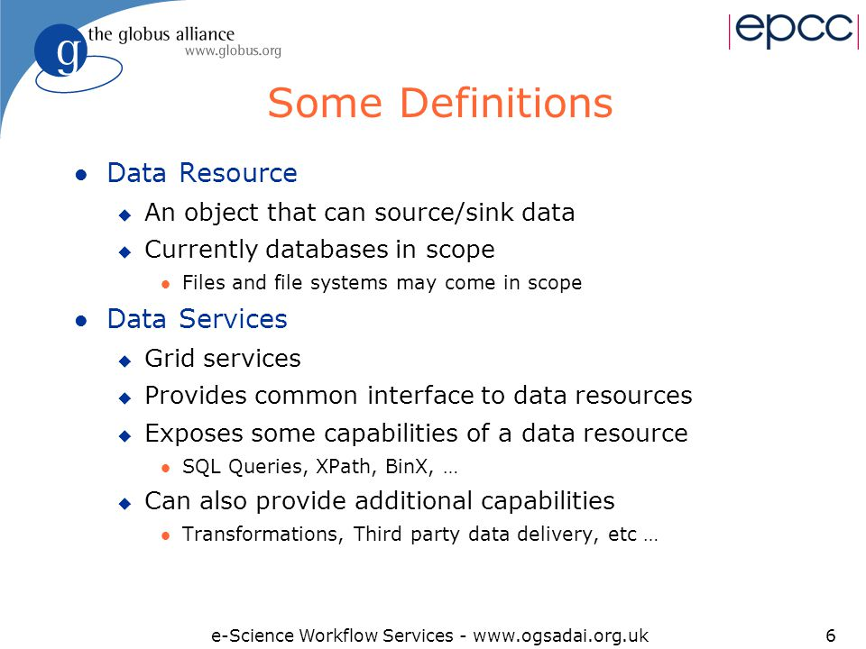 e-Science Workflow Services - www.ogsadai.org.uk6 Some Definitions l Data Resource u An object that can source/sink data u Currently databases in scope l Files and file systems may come in scope l Data Services u Grid services u Provides common interface to data resources u Exposes some capabilities of a data resource l SQL Queries, XPath, BinX, … u Can also provide additional capabilities l Transformations, Third party data delivery, etc …