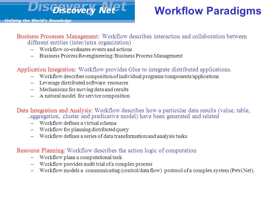 Workflow Paradigms Business Processes Management: Workflow describes interaction and collaboration between different entities (inter/intra organization) –Workflow co-ordinates events and actions –Business Process Re-engineering/ Business Process Management Application Integration: Workflow provides Glue to integrate distributed applications.