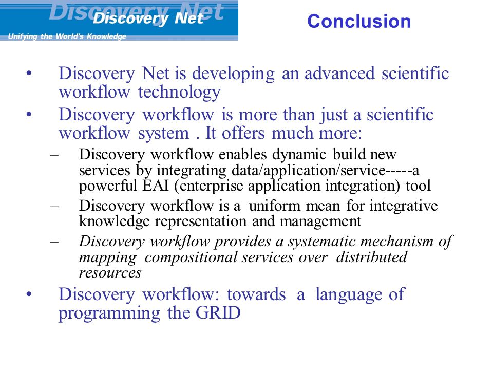 Conclusion Discovery Net is developing an advanced scientific workflow technology Discovery workflow is more than just a scientific workflow system.