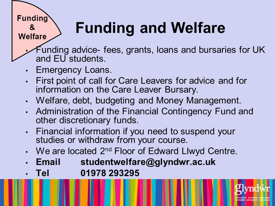 Funding and Welfare Funding & Welfare Funding advice- fees, grants, loans and bursaries for UK and EU students.