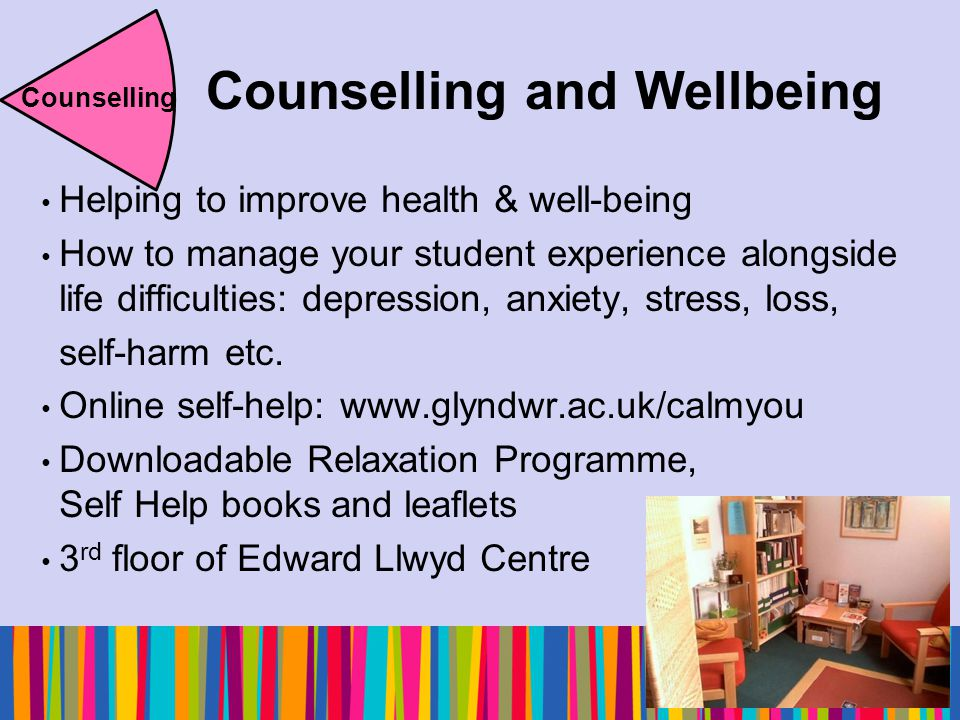 Counselling and Wellbeing Helping to improve health & well-being How to manage your student experience alongside life difficulties: depression, anxiety, stress, loss, self-harm etc.