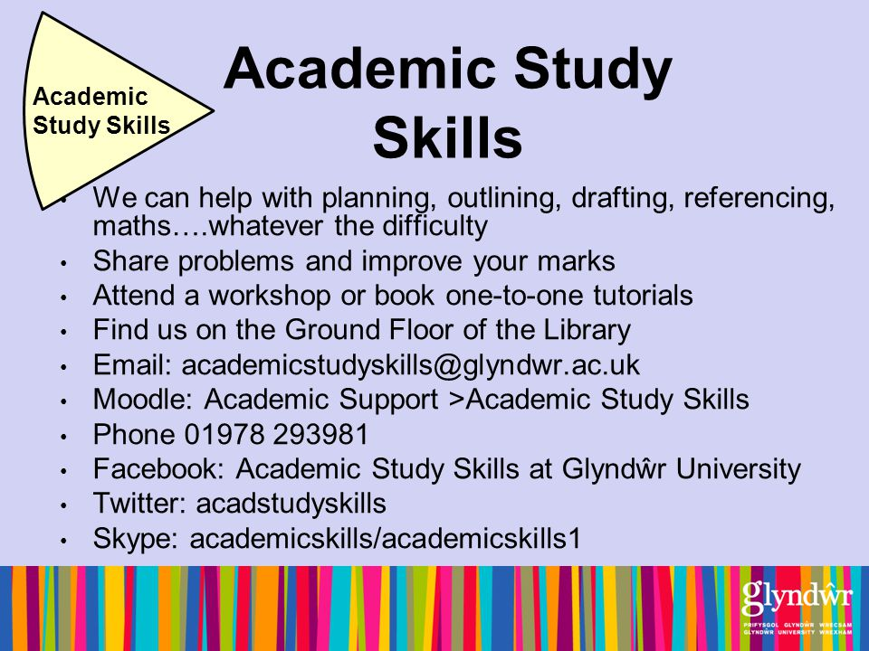 Academic Study Skills We can help with planning, outlining, drafting, referencing, maths….whatever the difficulty Share problems and improve your marks Attend a workshop or book one-to-one tutorials Find us on the Ground Floor of the Library Email: academicstudyskills@glyndwr.ac.uk Moodle: Academic Support >Academic Study Skills Phone 01978 293981 Facebook: Academic Study Skills at Glyndŵr University Twitter: acadstudyskills Skype: academicskills/academicskills1 Academic Study Skills