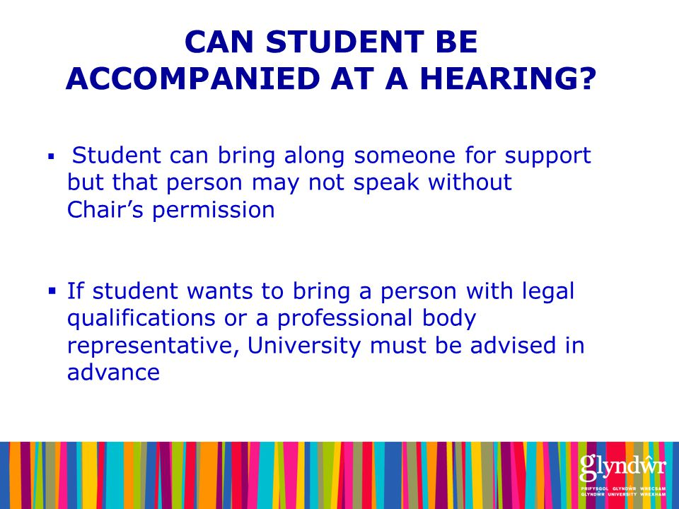  Student can bring along someone for support but that person may not speak without Chair's permission  If student wants to bring a person with legal qualifications or a professional body representative, University must be advised in advance CAN STUDENT BE ACCOMPANIED AT A HEARING
