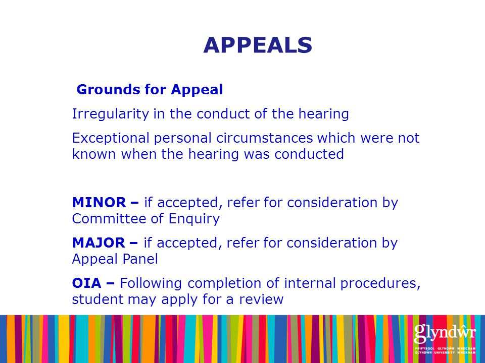 Grounds for Appeal Irregularity in the conduct of the hearing Exceptional personal circumstances which were not known when the hearing was conducted MINOR – if accepted, refer for consideration by Committee of Enquiry MAJOR – if accepted, refer for consideration by Appeal Panel OIA – Following completion of internal procedures, student may apply for a review APPEALS