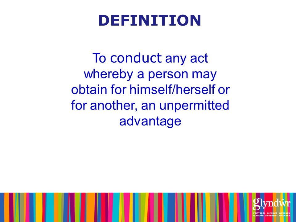 DEFINITION To conduct any act whereby a person may obtain for himself/herself or for another, an unpermitted advantage