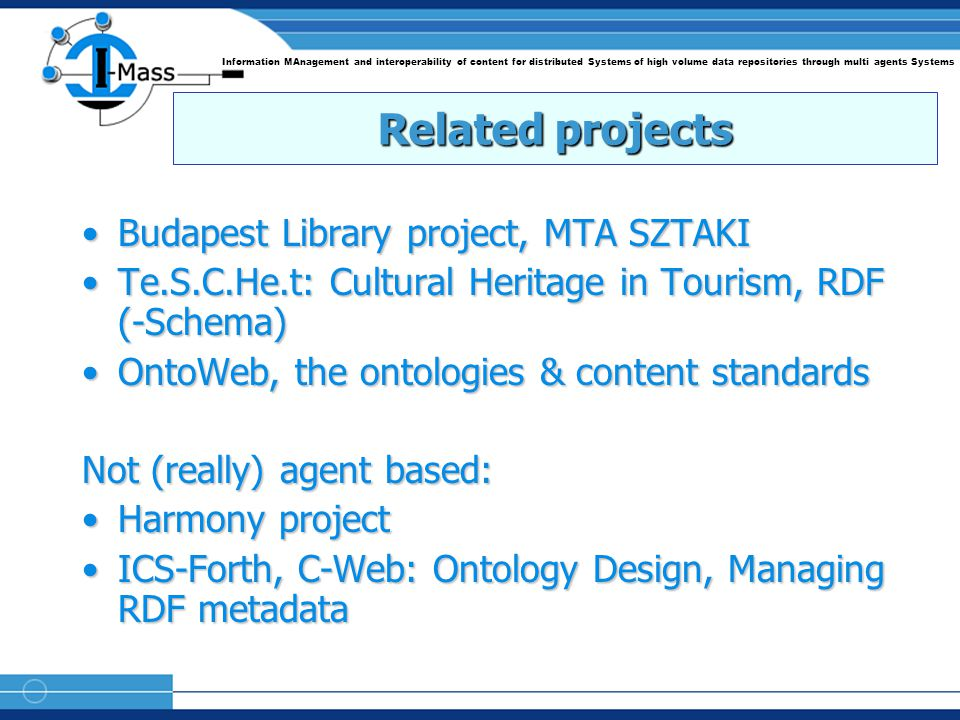 Information MAnagement and interoperability of content for distributed Systems of high volume data repositories through multi agents Systems Related projects Budapest Library project, MTA SZTAKIBudapest Library project, MTA SZTAKI Te.S.C.He.t: Cultural Heritage in Tourism, RDF (-Schema)Te.S.C.He.t: Cultural Heritage in Tourism, RDF (-Schema) OntoWeb, the ontologies & content standardsOntoWeb, the ontologies & content standards Not (really) agent based: Harmony projectHarmony project ICS-Forth, C-Web: Ontology Design, Managing RDF metadataICS-Forth, C-Web: Ontology Design, Managing RDF metadata