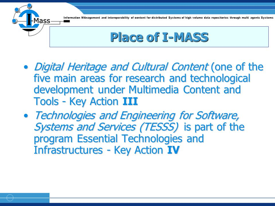 Information MAnagement and interoperability of content for distributed Systems of high volume data repositories through multi agents Systems Place of I-MASS Digital Heritage and Cultural Content (one of the five main areas for research and technological development under Multimedia Content and Tools - Key Action IIIDigital Heritage and Cultural Content (one of the five main areas for research and technological development under Multimedia Content and Tools - Key Action III Technologies and Engineering for Software, Systems and Services (TESSS) is part of the program Essential Technologies and Infrastructures - Key Action IVTechnologies and Engineering for Software, Systems and Services (TESSS) is part of the program Essential Technologies and Infrastructures - Key Action IV