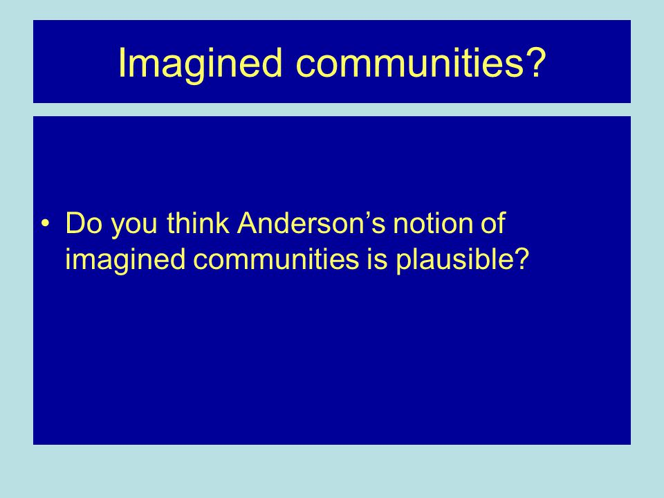 Imagined communities Do you think Anderson's notion of imagined communities is plausible