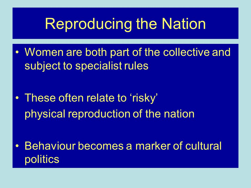 Reproducing the Nation Women are both part of the collective and subject to specialist rules These often relate to 'risky' physical reproduction of the nation Behaviour becomes a marker of cultural politics